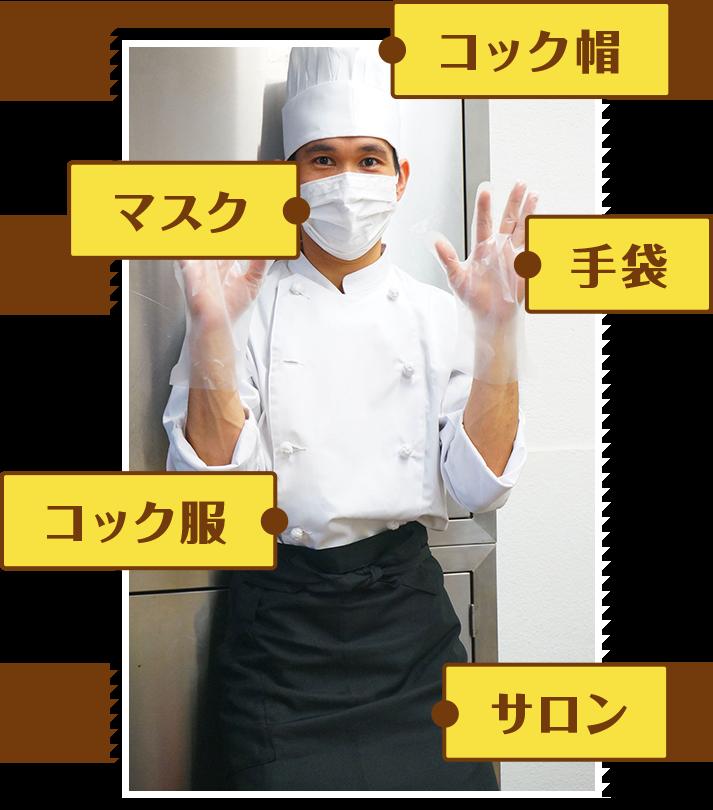 服装はコック帽、マスク、手袋、コック服、サロンを着用し、常に衛生的です。